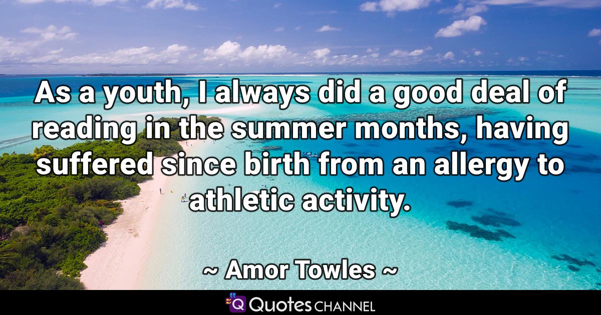As a youth, I always did a good deal of reading in the summer months, having suffered since birth from an allergy to athletic activity.