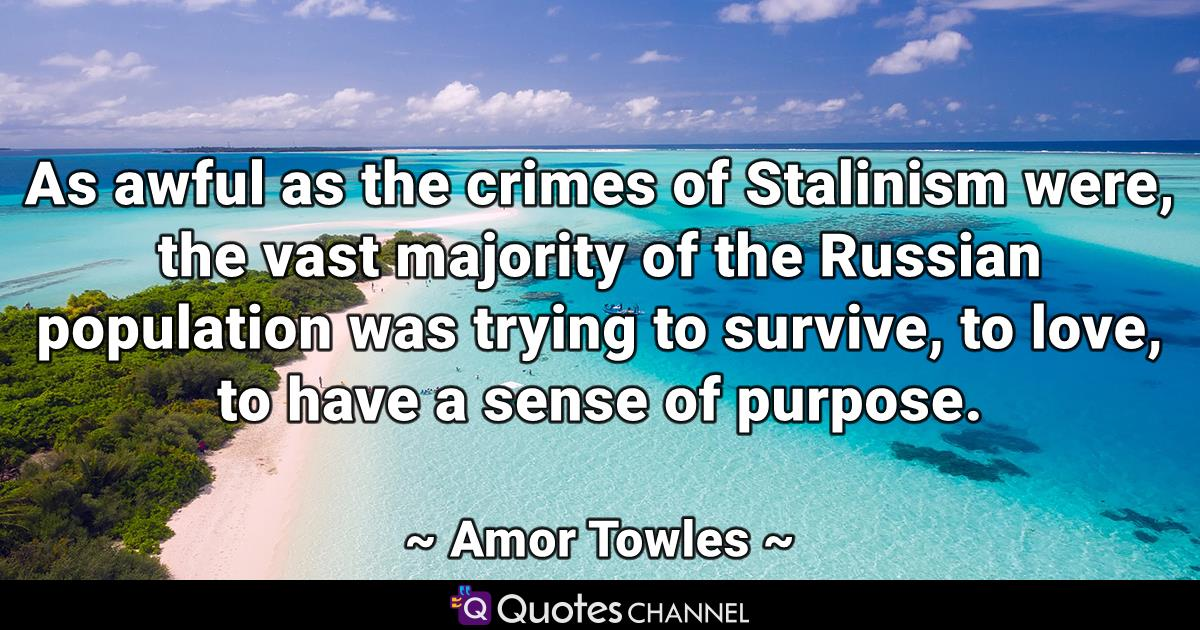 As awful as the crimes of Stalinism were, the vast majority of the Russian population was trying to survive, to love, to have a sense of purpose.