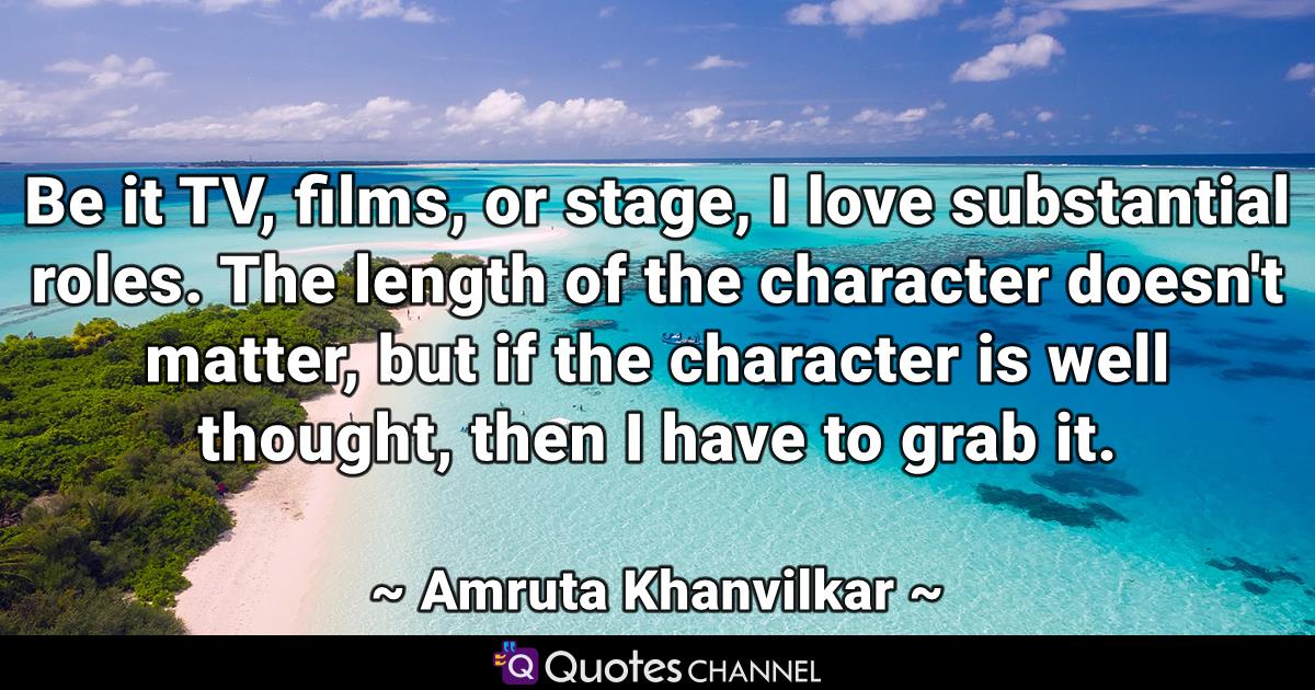 Be it TV, films, or stage, I love substantial roles. The length of the character doesn't matter, but if the character is well thought, then I have to grab it.