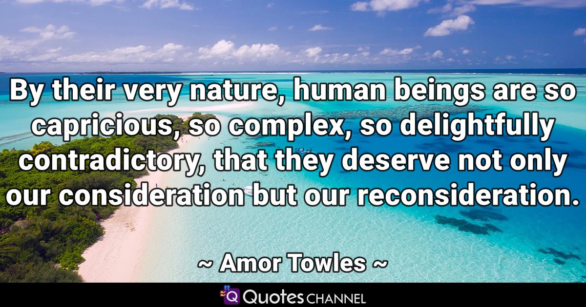 By their very nature, human beings are so capricious, so complex, so delightfully contradictory, that they deserve not only our consideration but our reconsideration.