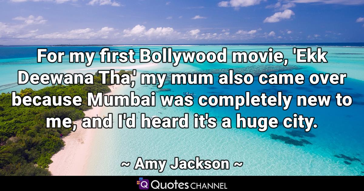 For my first Bollywood movie, 'Ekk Deewana Tha,' my mum also came over because Mumbai was completely new to me, and I'd heard it's a huge city.