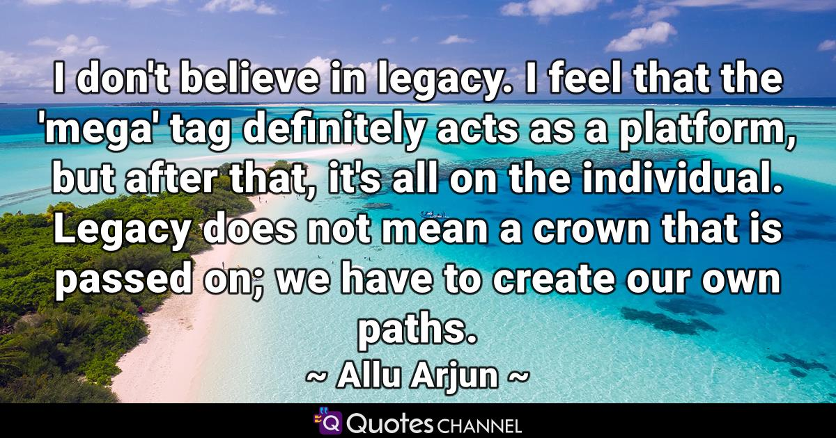 I don't believe in legacy. I feel that the 'mega' tag definitely acts as a platform, but after that, it's all on the individual. Legacy does not mean a crown that is passed on; we have to create our own paths.