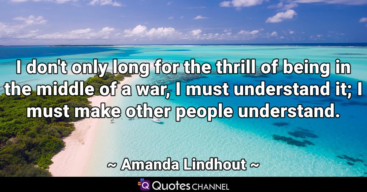 I don't only long for the thrill of being in the middle of a war, I must understand it; I must make other people understand.