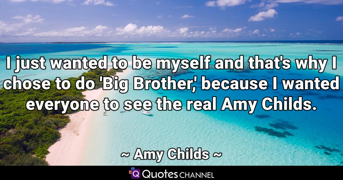 I just wanted to be myself and that's why I chose to do 'Big Brother,' because I wanted everyone to see the real Amy Childs.