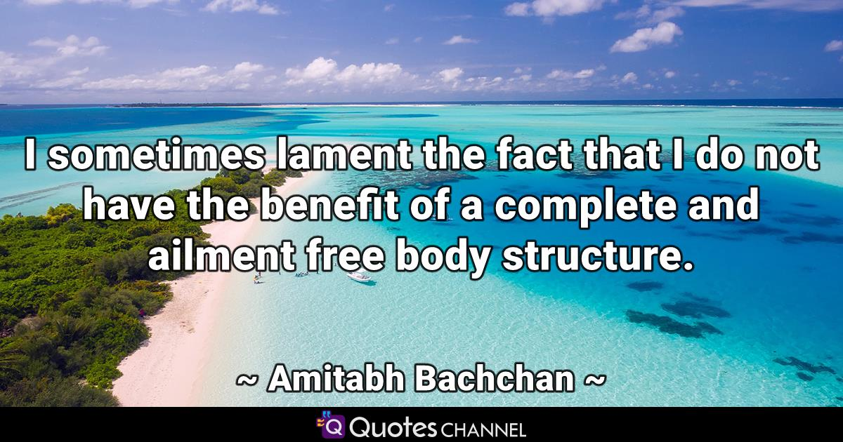 I sometimes lament the fact that I do not have the benefit of a complete and ailment free body structure.