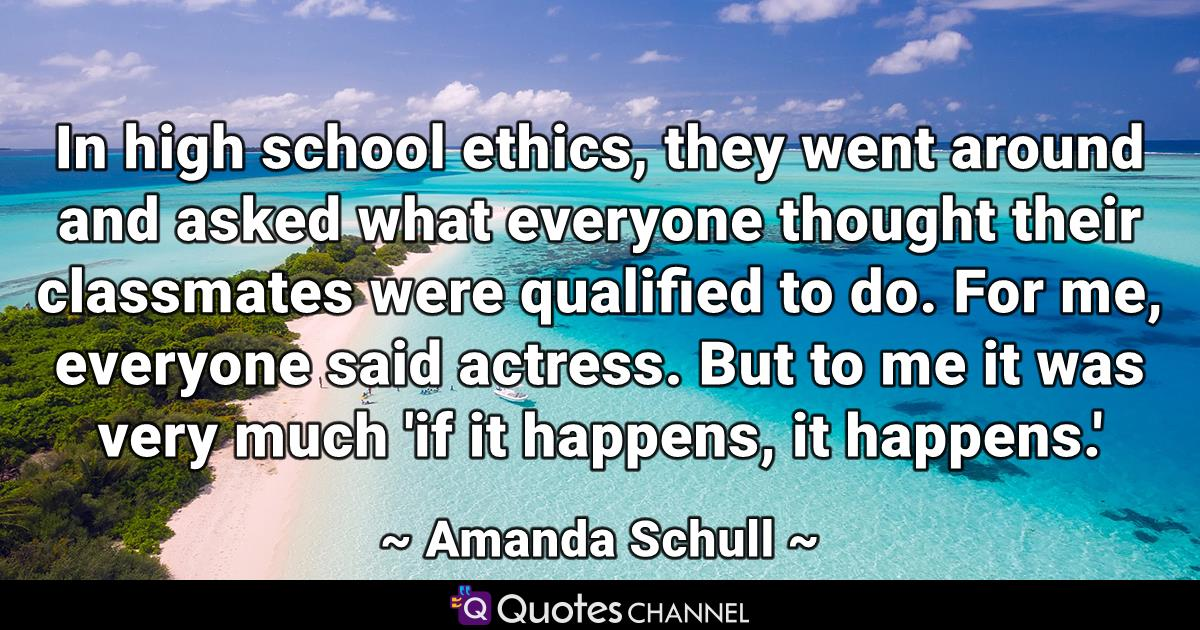 In high school ethics, they went around and asked what everyone thought their classmates were qualified to do. For me, everyone said actress. But to me it was very much 'if it happens, it happens.'