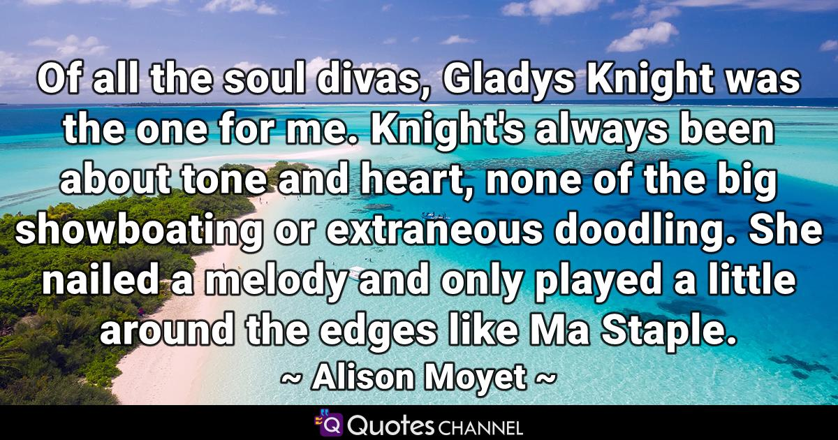 Of all the soul divas, Gladys Knight was the one for me. Knight's always been about tone and heart, none of the big showboating or extraneous doodling. She nailed a melody and only played a little around the edges like Ma Staple.