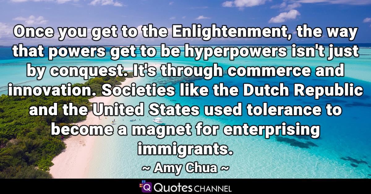 Once you get to the Enlightenment, the way that powers get to be hyperpowers isn't just by conquest. It's through commerce and innovation. Societies like the Dutch Republic and the United States used tolerance to become a magnet for enterprising immigrants.