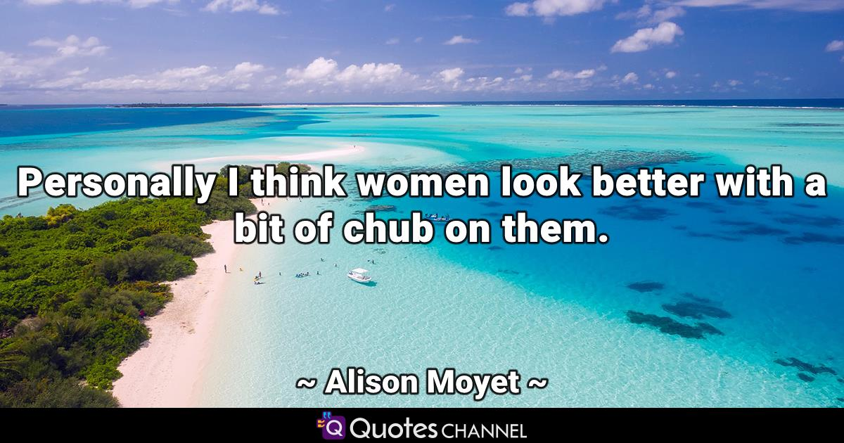 Personally I think women look better with a bit of chub on them.