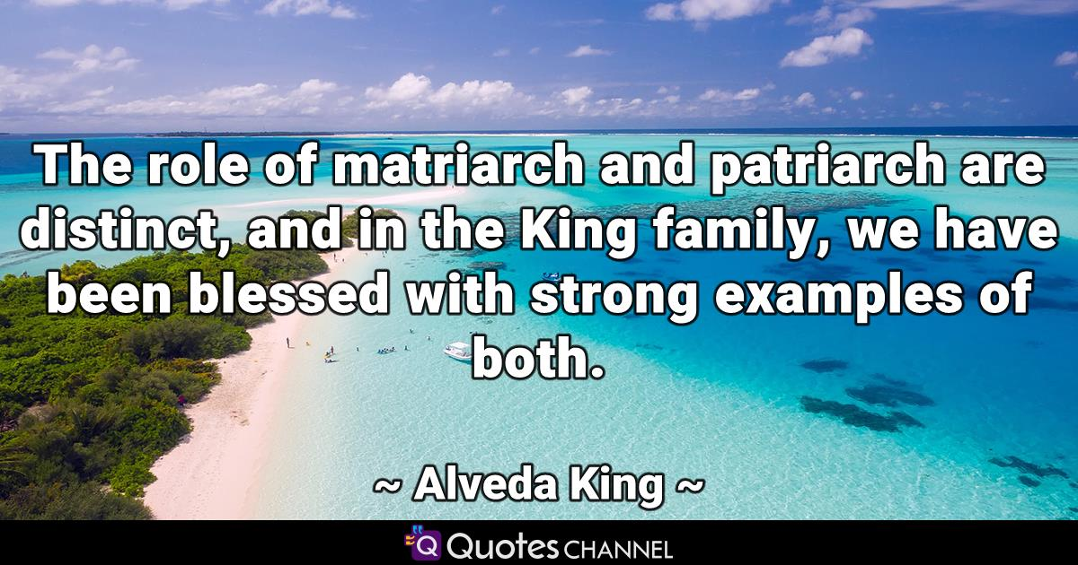The role of matriarch and patriarch are distinct, and in the King family, we have been blessed with strong examples of both.