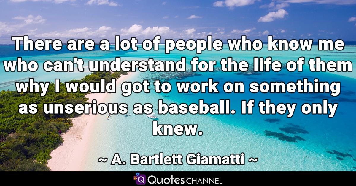 There are a lot of people who know me who can't understand for the life of them why I would got to work on something as unserious as baseball. If they only knew.