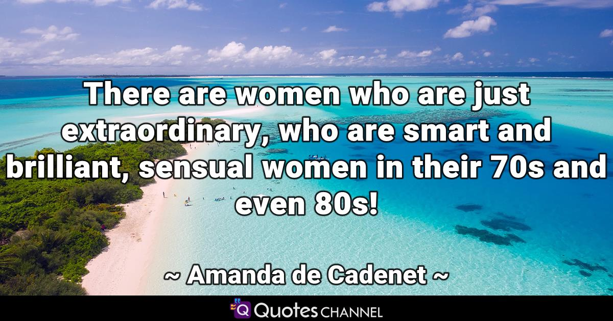 There are women who are just extraordinary, who are smart and brilliant, sensual women in their 70s and even 80s!