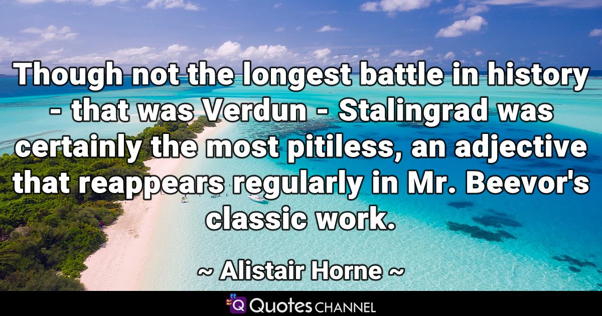 Though not the longest battle in history - that was Verdun - Stalingrad was certainly the most pitiless, an adjective that reappears regularly in Mr. Beevor's classic work.