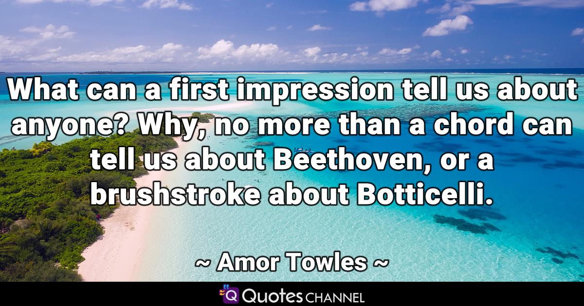 What can a first impression tell us about anyone? Why, no more than a chord can tell us about Beethoven, or a brushstroke about Botticelli.